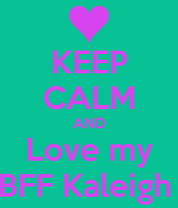 KEEP CALM AND Love my BFF Kaleigh