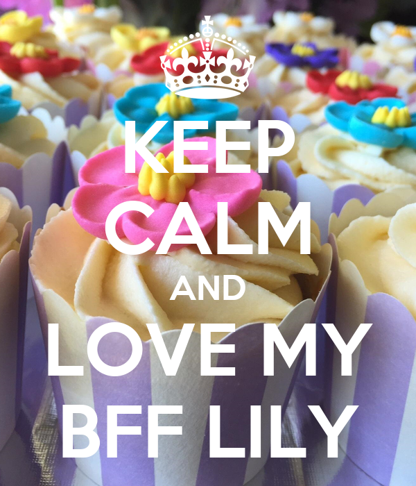 KEEP CALM AND LOVE MY BFF LILY