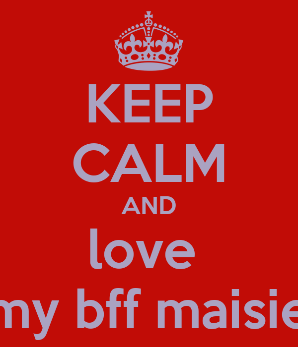 KEEP CALM AND love  my bff maisie