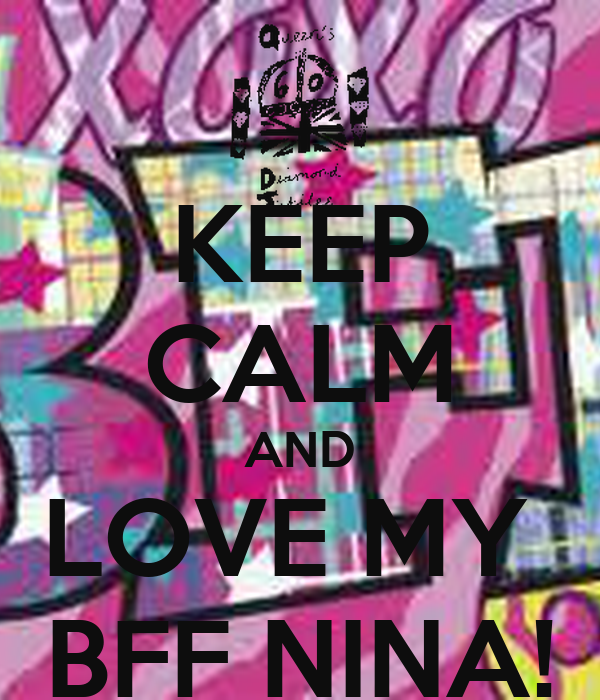 KEEP CALM AND LOVE MY  BFF NINA!