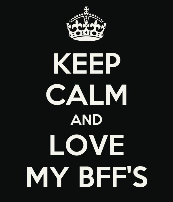 KEEP CALM AND LOVE MY BFF'S