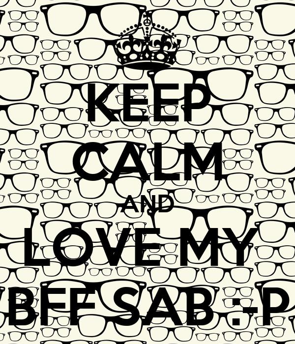 KEEP CALM AND LOVE MY  BFF SAB :-P