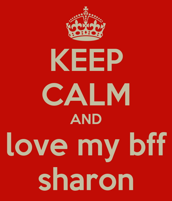 KEEP CALM AND love my bff sharon