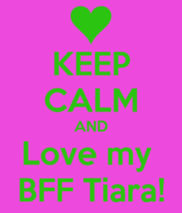 KEEP CALM AND Love my  BFF Tiara!