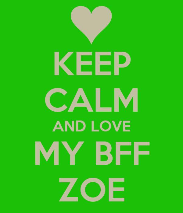 KEEP CALM AND LOVE MY BFF ZOE