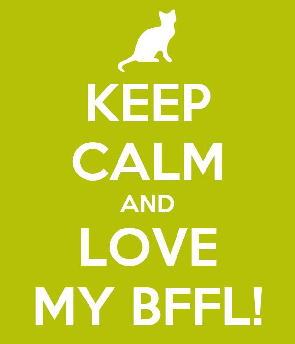 KEEP CALM AND LOVE MY BFFL!