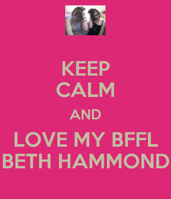 KEEP CALM AND LOVE MY BFFL BETH HAMMOND