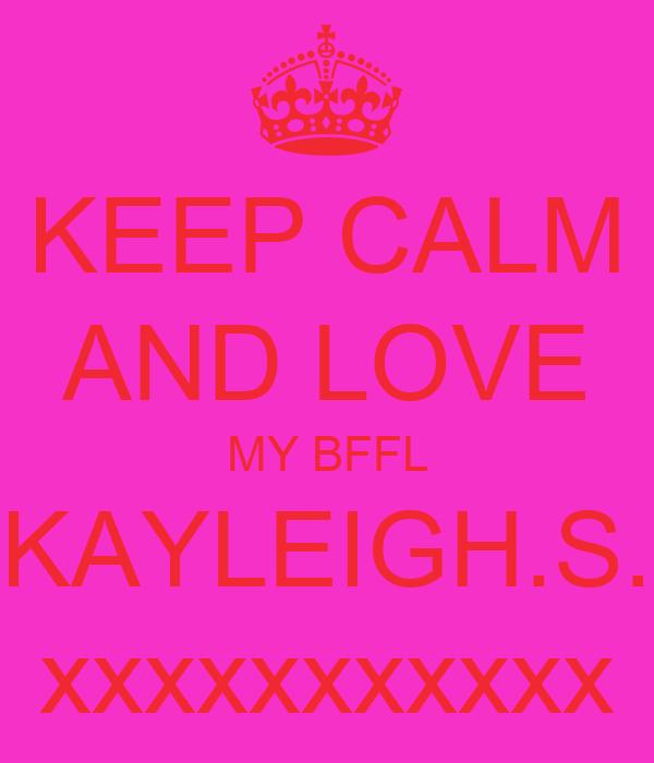 KEEP CALM AND LOVE MY BFFL KAYLEIGH.S. xxxxxxxxxxx