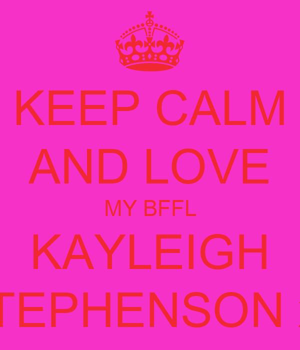 KEEP CALM AND LOVE MY BFFL KAYLEIGH STEPHENSON xx