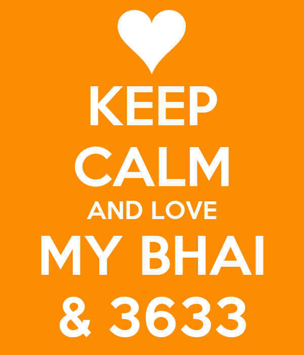 KEEP CALM AND LOVE MY BHAI & 3633
