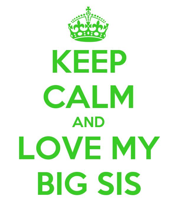 KEEP CALM AND LOVE MY BIG SIS