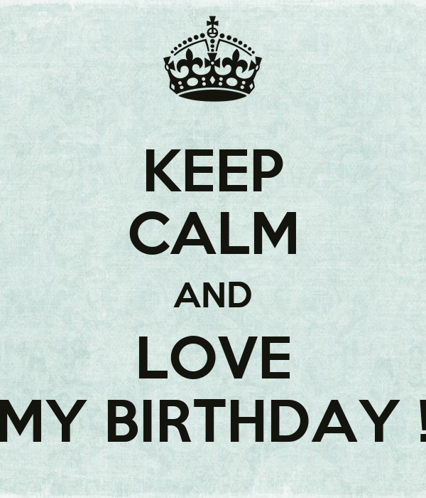 KEEP CALM AND LOVE MY BIRTHDAY !