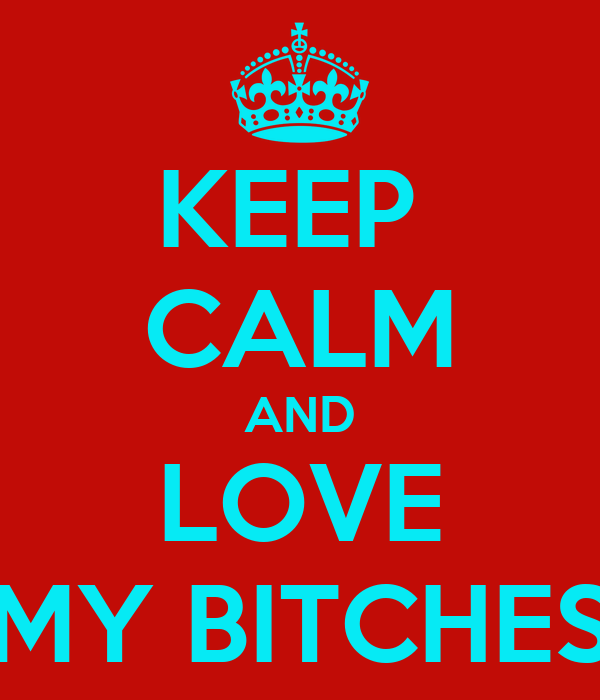 KEEP  CALM AND LOVE MY BITCHES