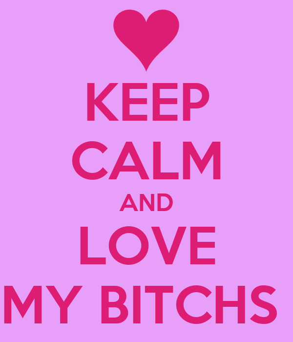 KEEP CALM AND LOVE MY BITCHS