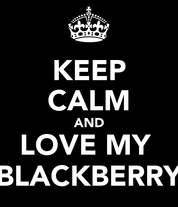 KEEP CALM AND LOVE MY  BLACKBERRY