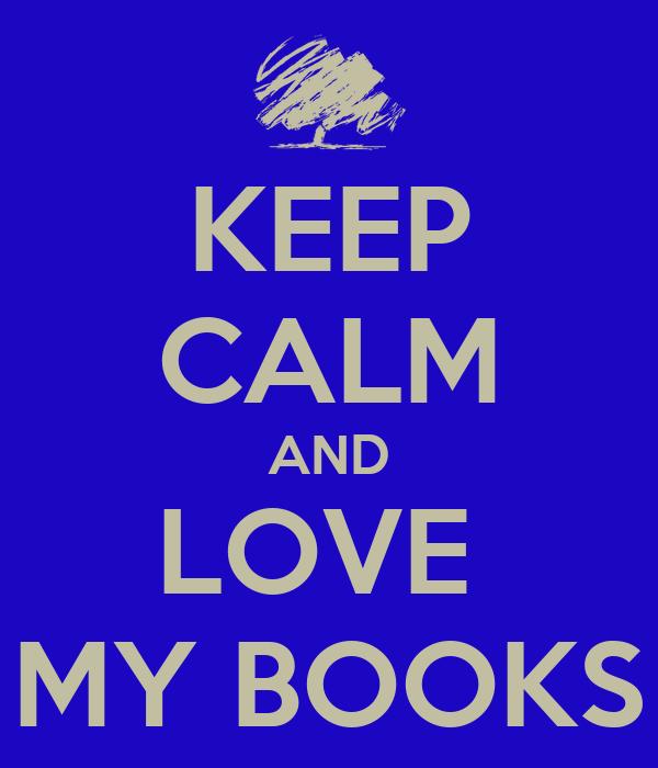 KEEP CALM AND LOVE  MY BOOKS