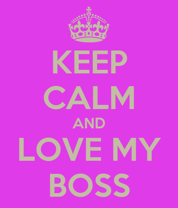 KEEP CALM AND LOVE MY BOSS