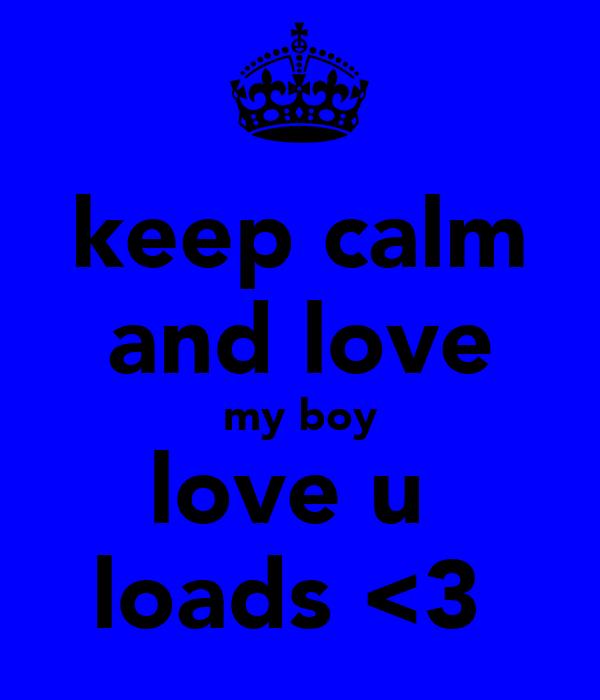keep calm and love my boy love u  loads <3