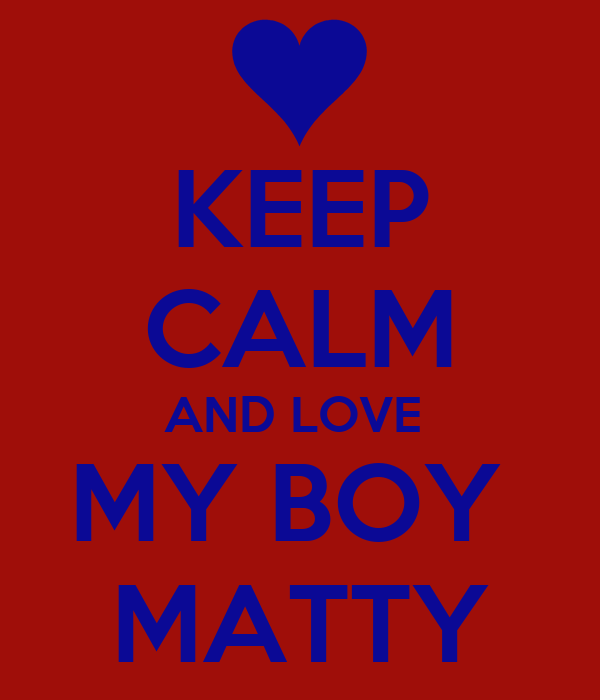 KEEP CALM AND LOVE  MY BOY  MATTY