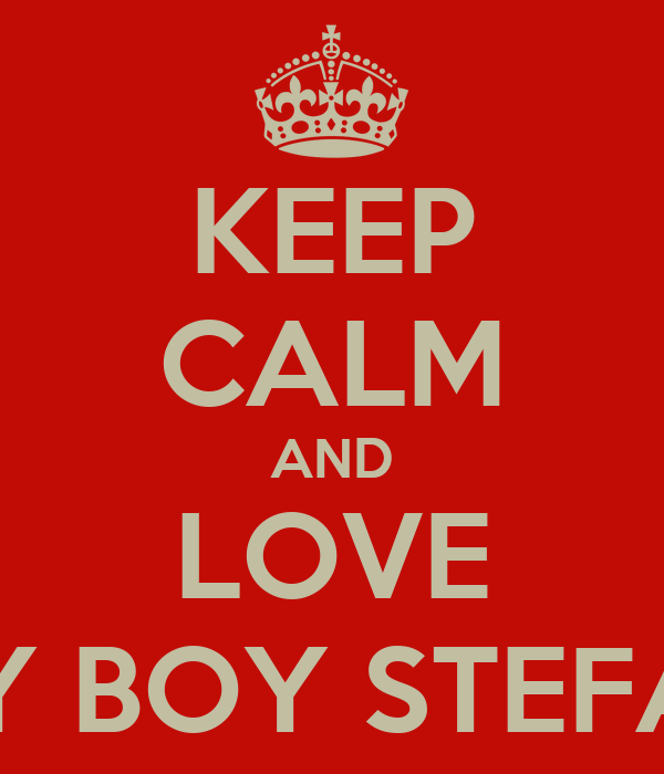 KEEP CALM AND LOVE MY BOY STEFAN
