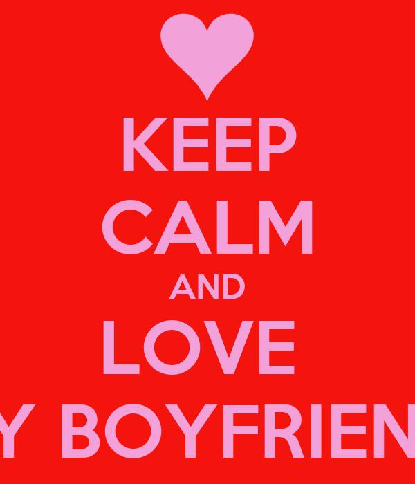 KEEP CALM AND LOVE  MY BOYFRIEND!