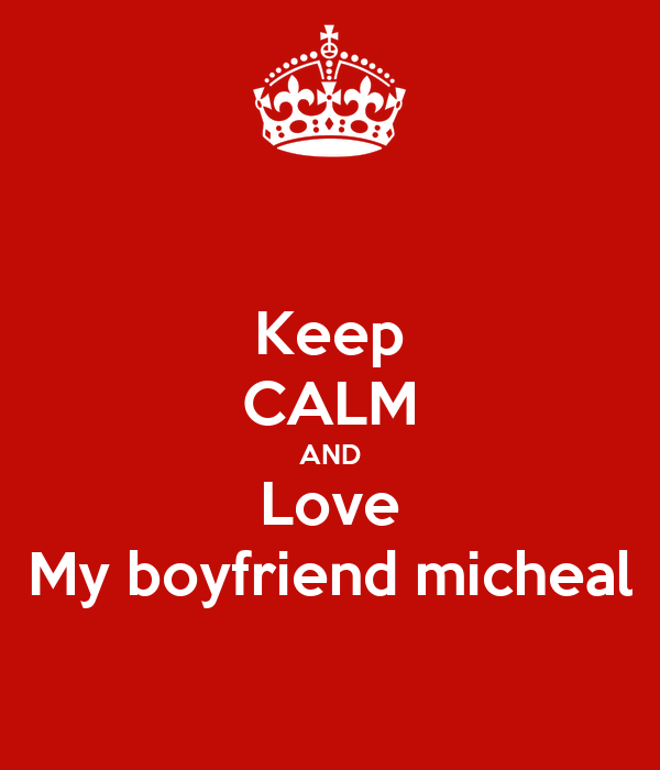 Keep CALM AND Love My boyfriend micheal