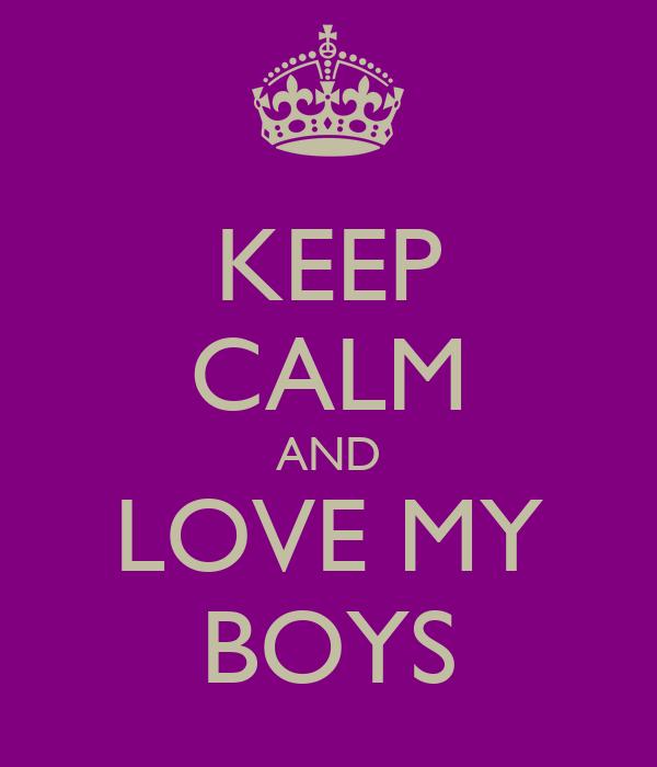 KEEP CALM AND LOVE MY BOYS
