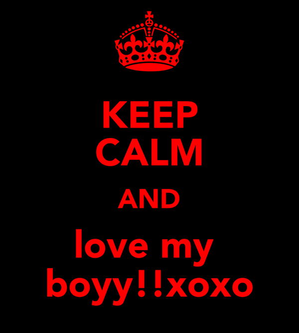 KEEP CALM AND love my  boyy!!xoxo