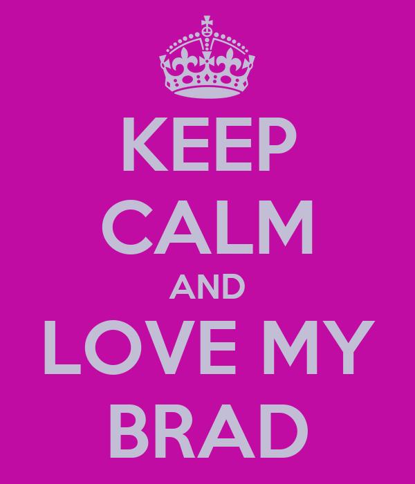 KEEP CALM AND LOVE MY BRAD
