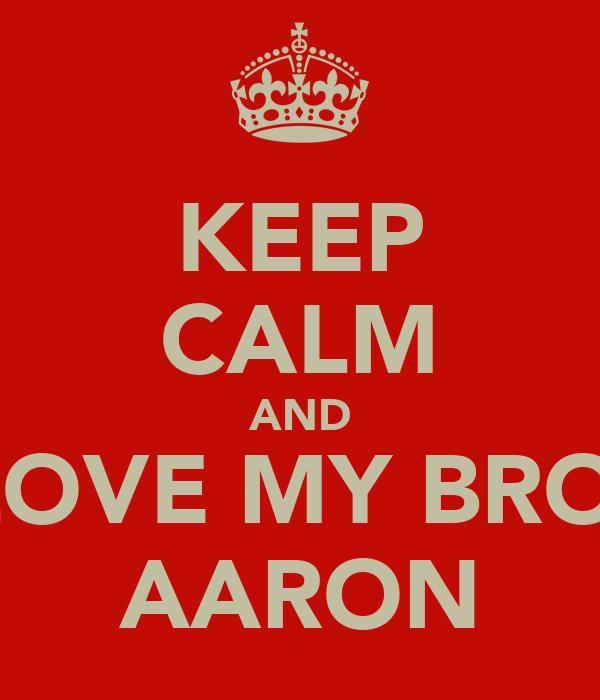 KEEP CALM AND LOVE MY BRO  AARON