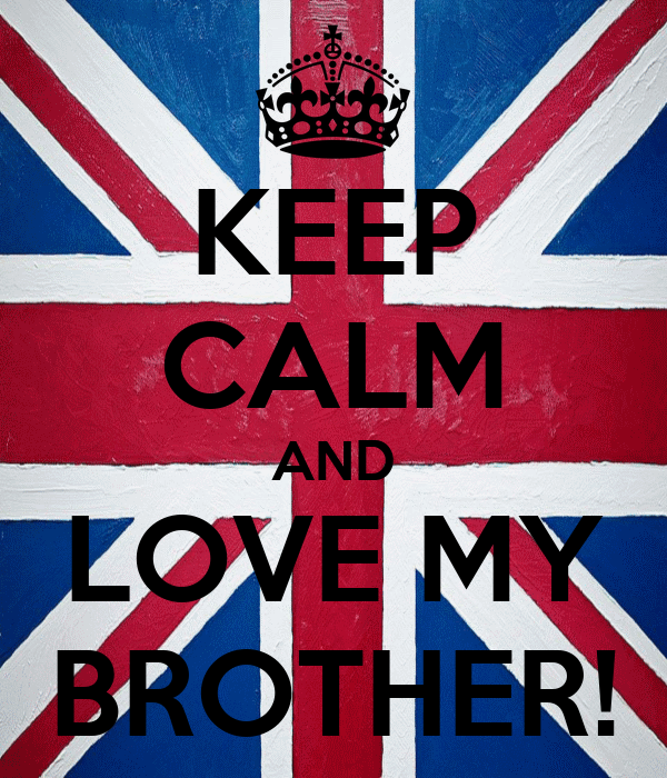 KEEP CALM AND LOVE MY BROTHER!