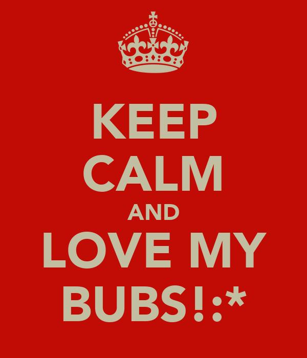 KEEP CALM AND LOVE MY BUBS!:*
