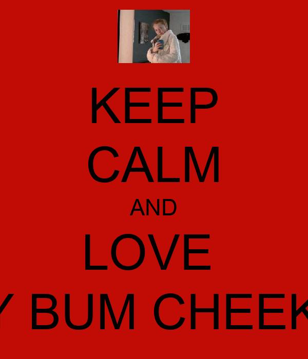 KEEP CALM AND LOVE  MY BUM CHEEKS