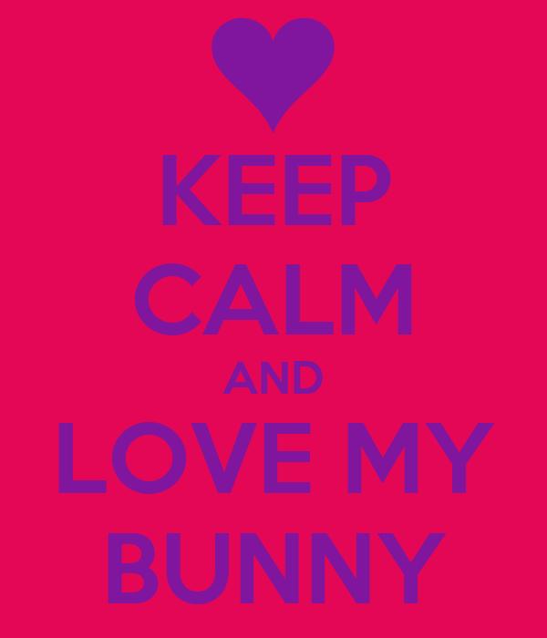 KEEP CALM AND LOVE MY BUNNY