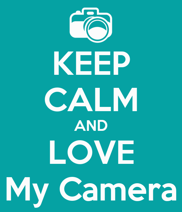 KEEP CALM AND LOVE My Camera