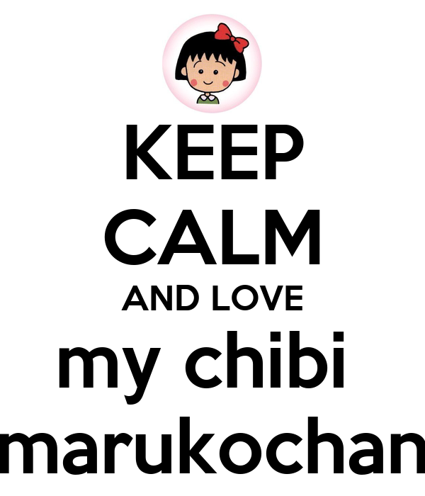KEEP CALM AND LOVE my chibi  marukochan