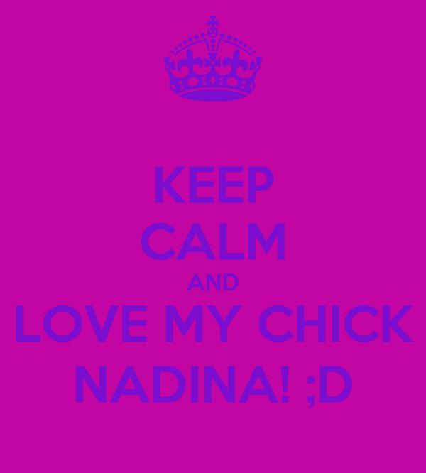 KEEP CALM AND LOVE MY CHICK NADINA! ;D