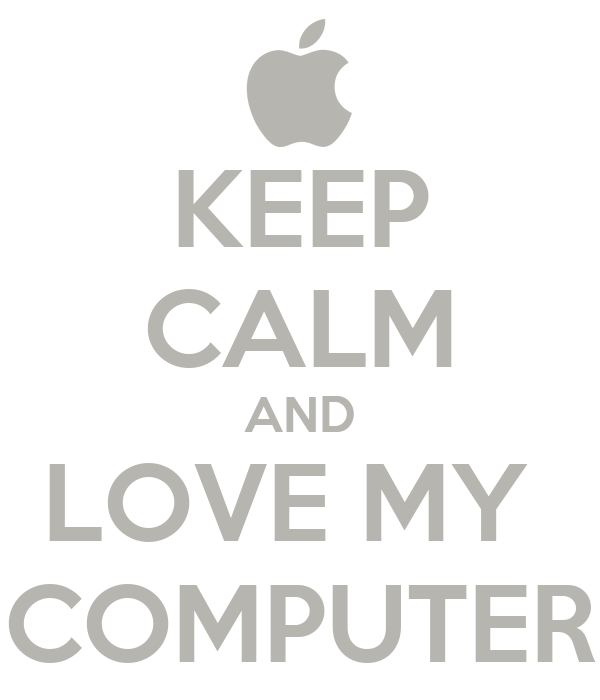 KEEP CALM AND LOVE MY  COMPUTER