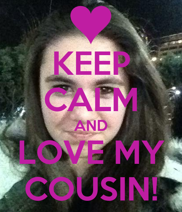 KEEP CALM AND LOVE MY COUSIN!