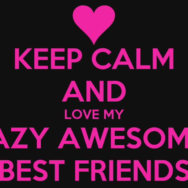 KEEP CALM AND LOVE MY  CRAZY AWESOMEME BEST FRIENDS