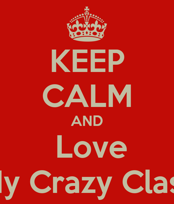 KEEP CALM AND  Love My Crazy Class