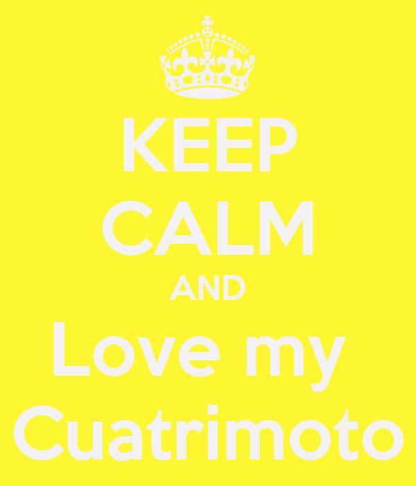 KEEP CALM AND Love my  Cuatrimoto