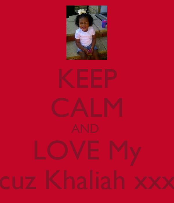 KEEP CALM AND  LOVE My cuz Khaliah xxx