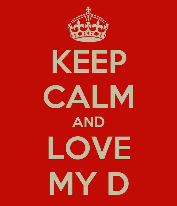 KEEP CALM AND LOVE MY D