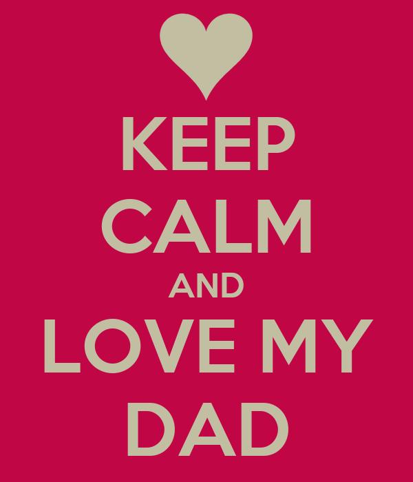 KEEP CALM AND LOVE MY DAD
