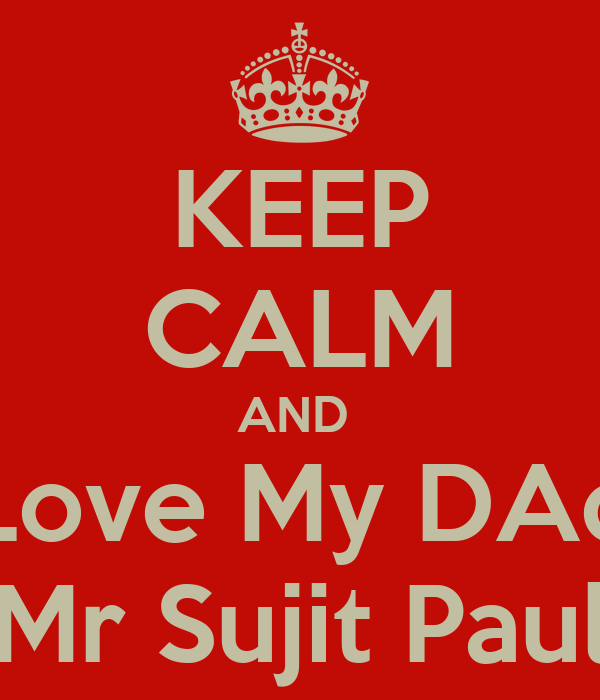 KEEP CALM AND  Love My DAd Mr Sujit Paul