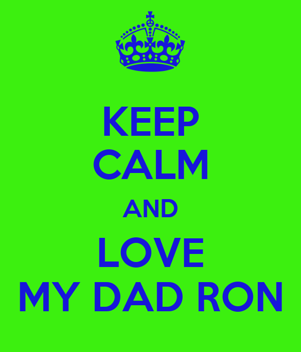 KEEP CALM AND LOVE MY DAD RON