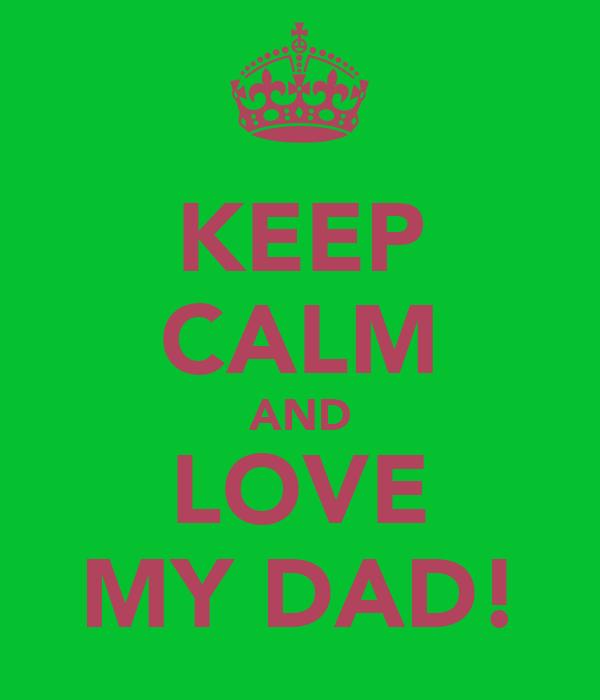 KEEP CALM AND LOVE MY DAD!