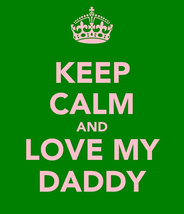 KEEP CALM AND LOVE MY DADDY
