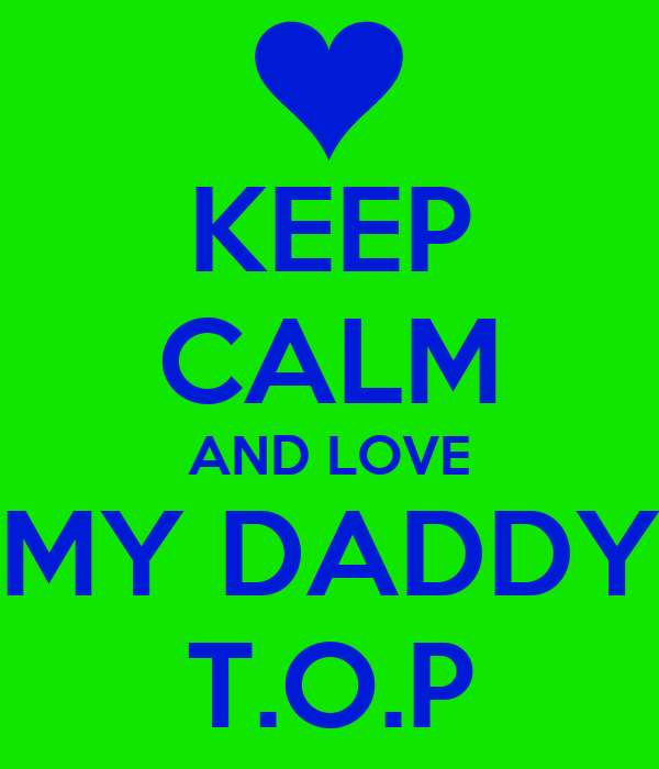 KEEP CALM AND LOVE MY DADDY T.O.P